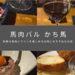 【レポート】「馬肉バル かち馬」は、新鮮な馬肉とワインを愉しめる女性におすすめなお店💛